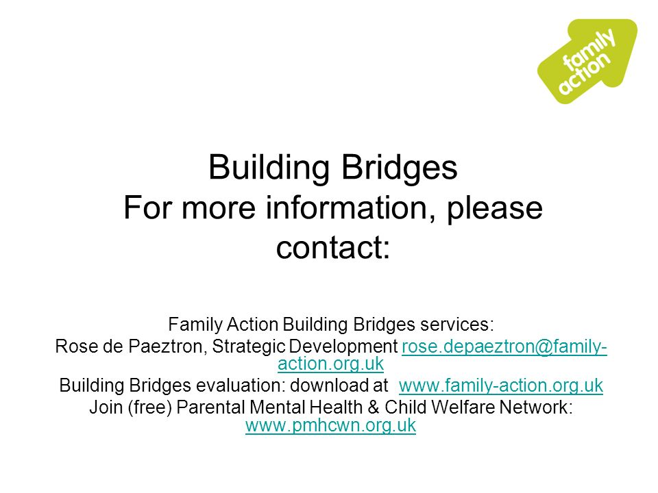 Building Bridges For more information, please contact: Family Action Building Bridges services: Rose de Paeztron, Strategic Development rose.depaeztron@family- action.org.ukrose.depaeztron@family- action.org.uk Building Bridges evaluation: download at www.family-action.org.ukwww.family-action.org.uk Join (free) Parental Mental Health & Child Welfare Network: www.pmhcwn.org.uk www.pmhcwn.org.uk