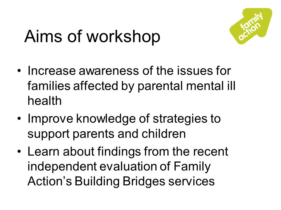 Aims of workshop Increase awareness of the issues for families affected by parental mental ill health Improve knowledge of strategies to support parents and children Learn about findings from the recent independent evaluation of Family Actions Building Bridges services