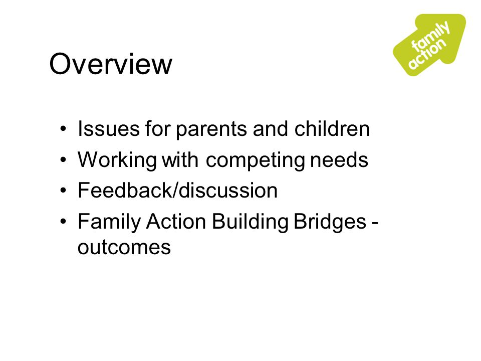 Overview Issues for parents and children Working with competing needs Feedback/discussion Family Action Building Bridges - outcomes