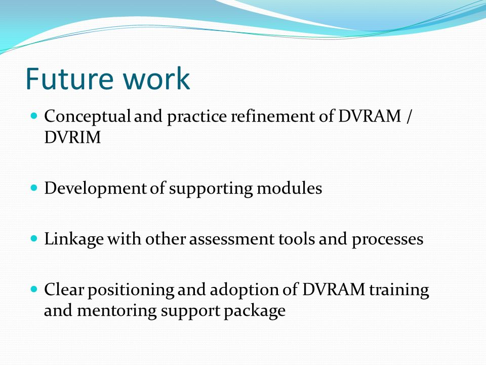 Future work Conceptual and practice refinement of DVRAM / DVRIM Development of supporting modules Linkage with other assessment tools and processes Cl