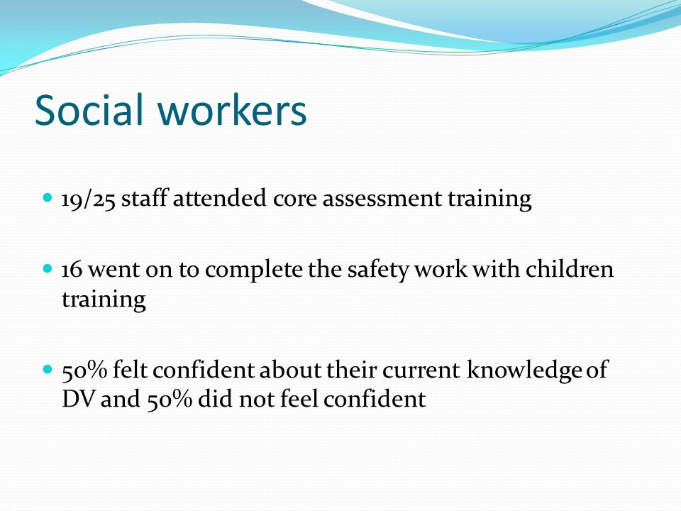 Social workers 19/25 staff attended core assessment training 16 went on to complete the safety work with children training 50% felt confident about th