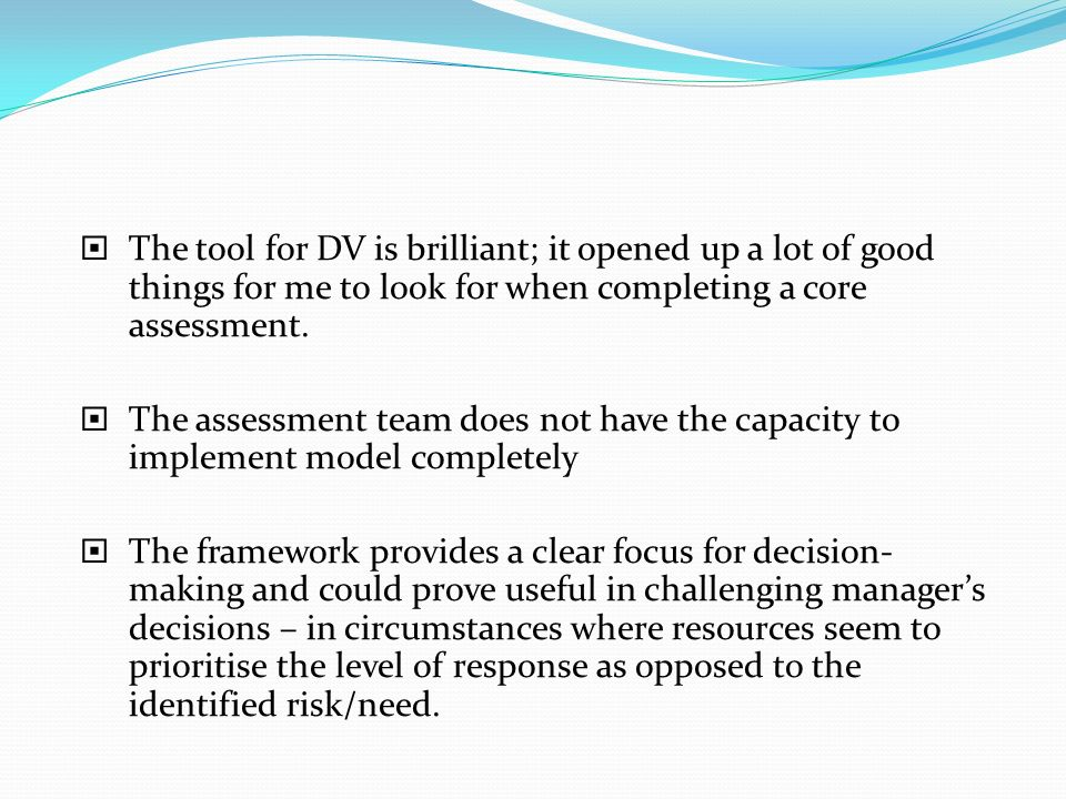 The tool for DV is brilliant; it opened up a lot of good things for me to look for when completing a core assessment. The assessment team does not hav