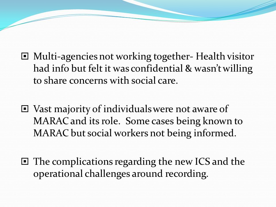 Multi-agencies not working together- Health visitor had info but felt it was confidential & wasnt willing to share concerns with social care. Vast maj