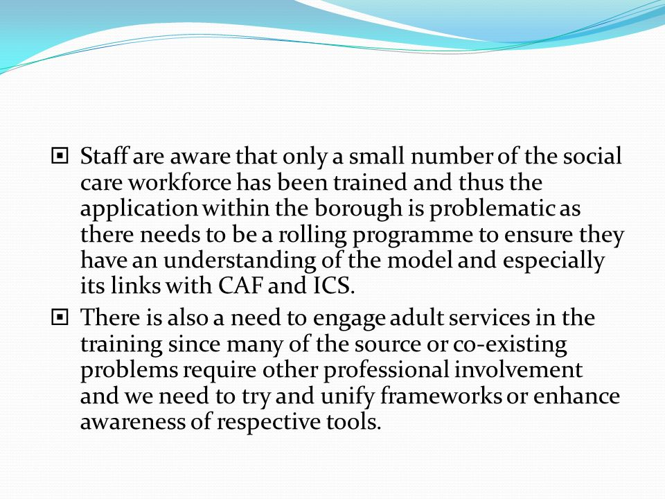 Staff are aware that only a small number of the social care workforce has been trained and thus the application within the borough is problematic as t