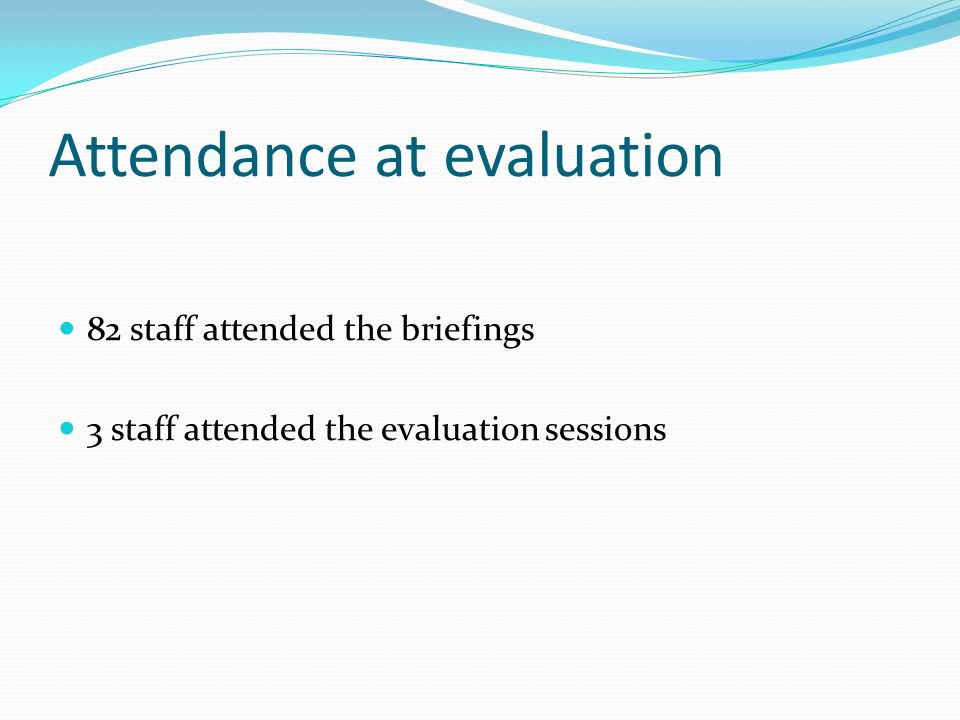 Attendance at evaluation 82 staff attended the briefings 3 staff attended the evaluation sessions