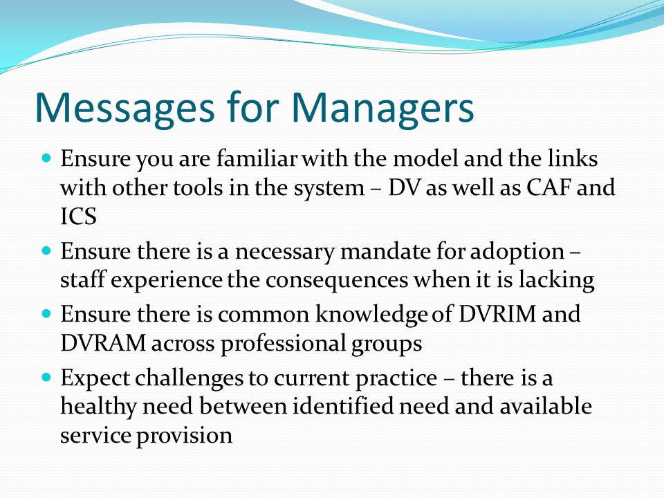 Messages for Managers Ensure you are familiar with the model and the links with other tools in the system – DV as well as CAF and ICS Ensure there is