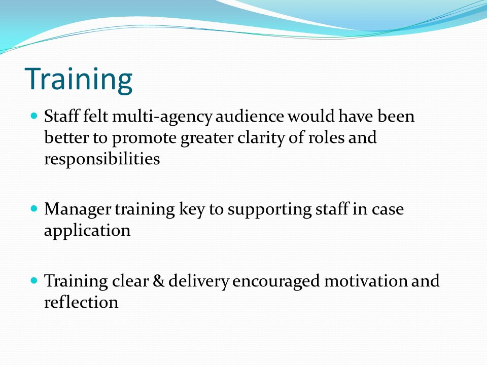 Training Staff felt multi-agency audience would have been better to promote greater clarity of roles and responsibilities Manager training key to supp