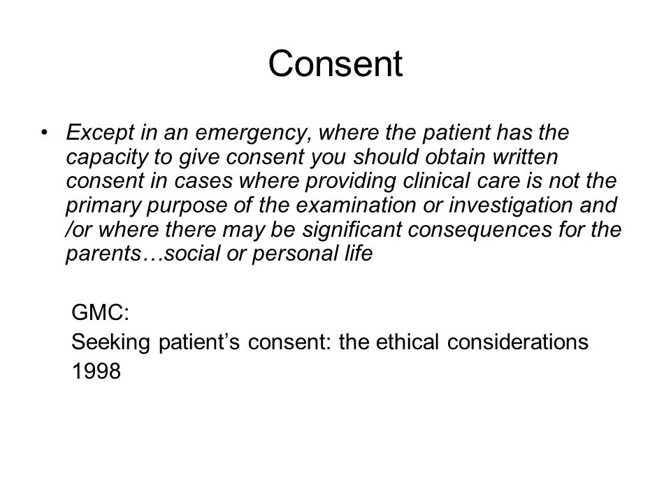 Consent Except in an emergency, where the patient has the capacity to give consent you should obtain written consent in cases where providing clinical