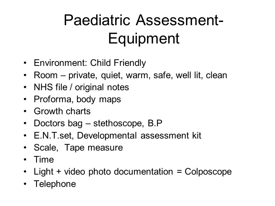 Paediatric Assessment- Equipment Environment: Child Friendly Room – private, quiet, warm, safe, well lit, clean NHS file / original notes Proforma, bo