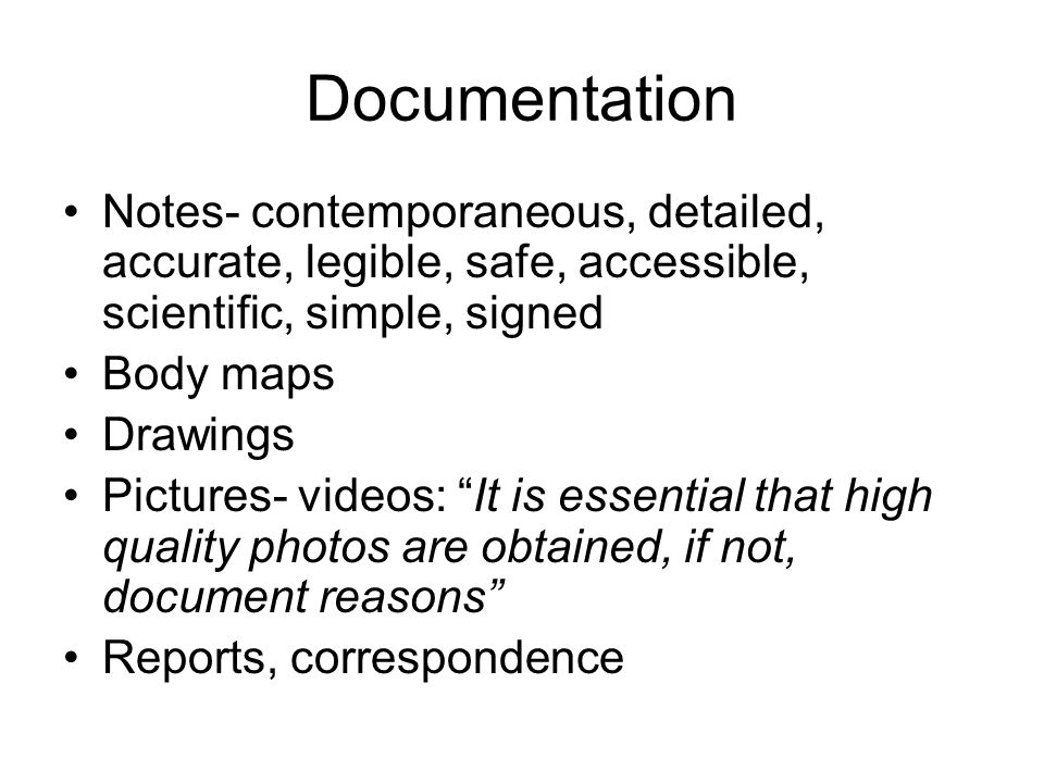 Documentation Notes- contemporaneous, detailed, accurate, legible, safe, accessible, scientific, simple, signed Body maps Drawings Pictures- videos: I