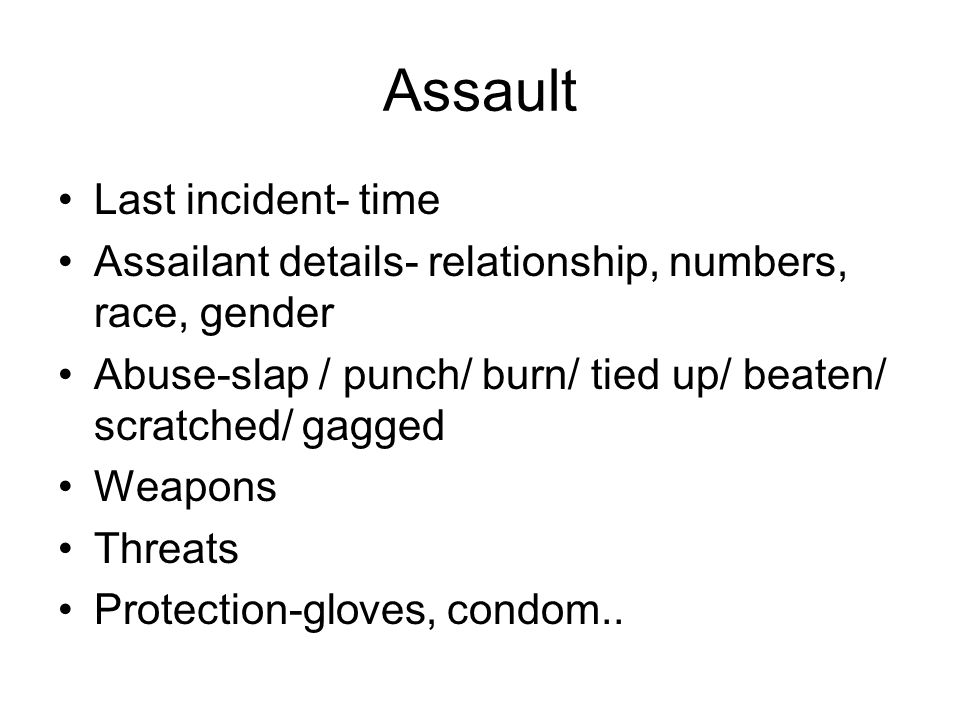 Assault Last incident- time Assailant details- relationship, numbers, race, gender Abuse-slap / punch/ burn/ tied up/ beaten/ scratched/ gagged Weapon