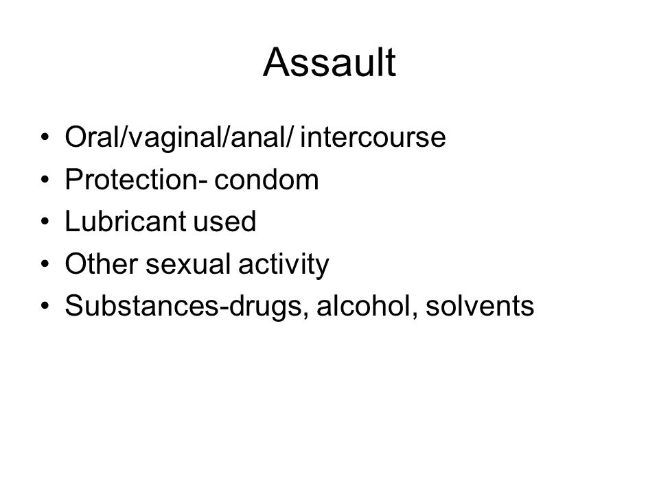 Assault Oral/vaginal/anal/ intercourse Protection- condom Lubricant used Other sexual activity Substances-drugs, alcohol, solvents