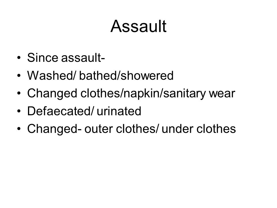 Assault Since assault- Washed/ bathed/showered Changed clothes/napkin/sanitary wear Defaecated/ urinated Changed- outer clothes/ under clothes