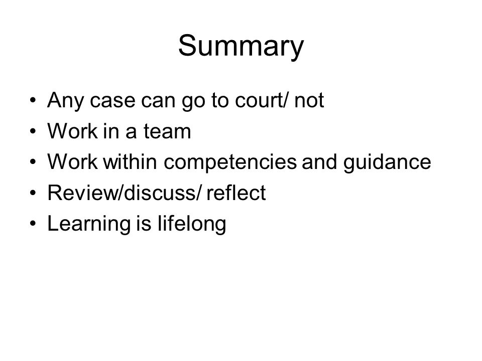 Summary Any case can go to court/ not Work in a team Work within competencies and guidance Review/discuss/ reflect Learning is lifelong