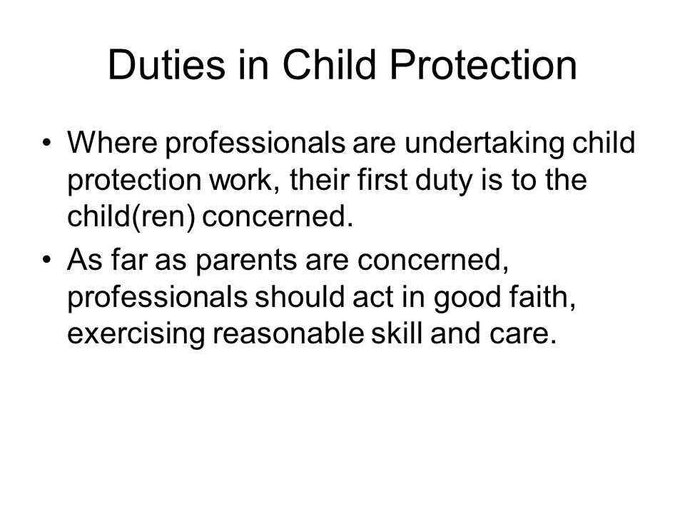 Duties in Child Protection Where professionals are undertaking child protection work, their first duty is to the child(ren) concerned. As far as paren