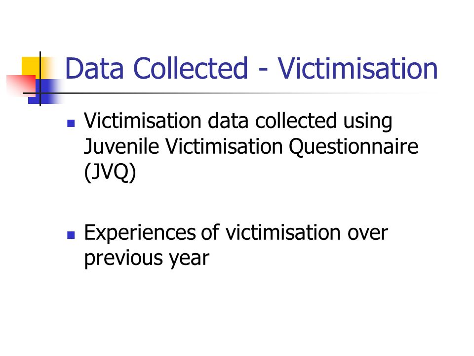 Data Collected - Victimisation Victimisation data collected using Juvenile Victimisation Questionnaire (JVQ) Experiences of victimisation over previou