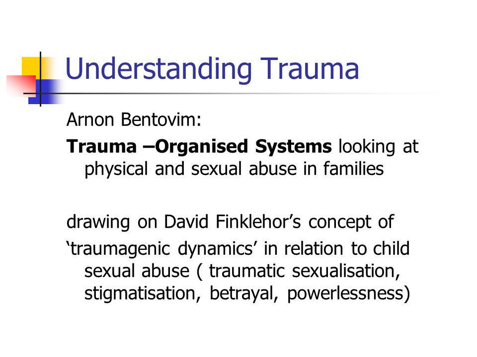 Understanding Trauma Arnon Bentovim: Trauma –Organised Systems looking at physical and sexual abuse in families drawing on David Finklehors concept of