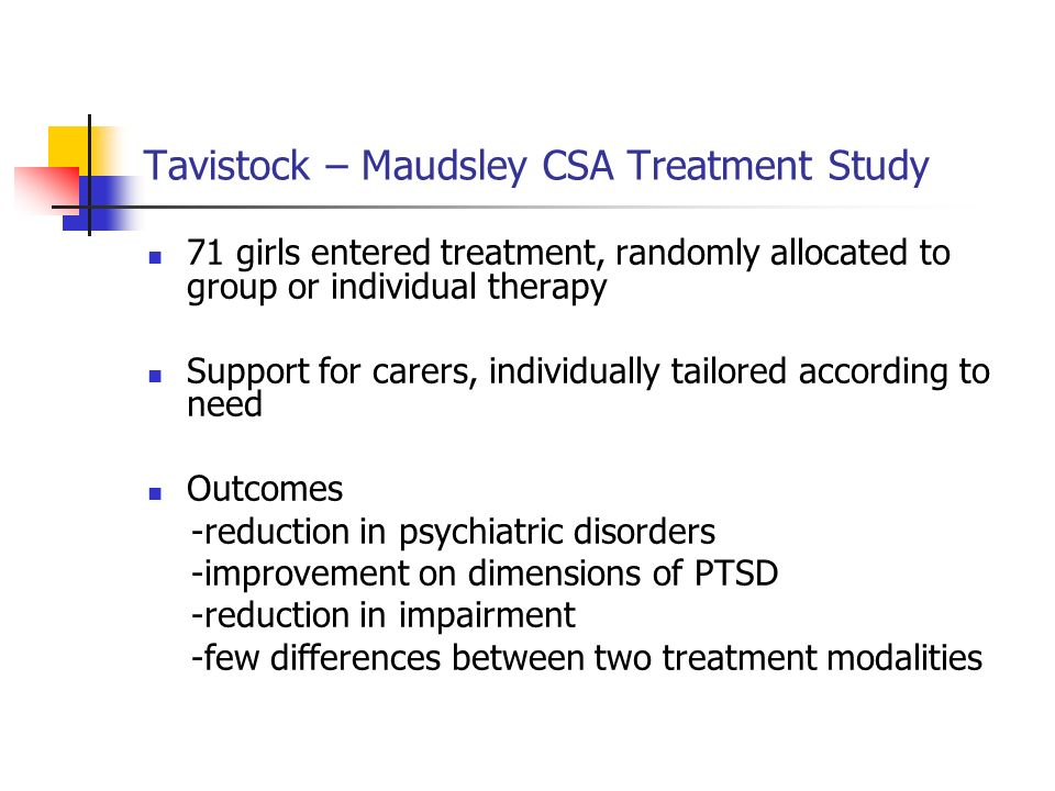 Tavistock – Maudsley CSA Treatment Study 71 girls entered treatment, randomly allocated to group or individual therapy Support for carers, individuall