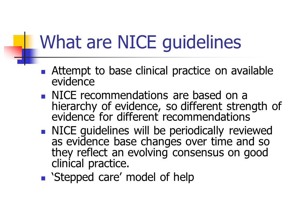 What are NICE guidelines Attempt to base clinical practice on available evidence NICE recommendations are based on a hierarchy of evidence, so differe