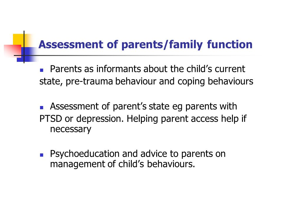 Assessment of parents/family function Parents as informants about the childs current state, pre-trauma behaviour and coping behaviours Assessment of p