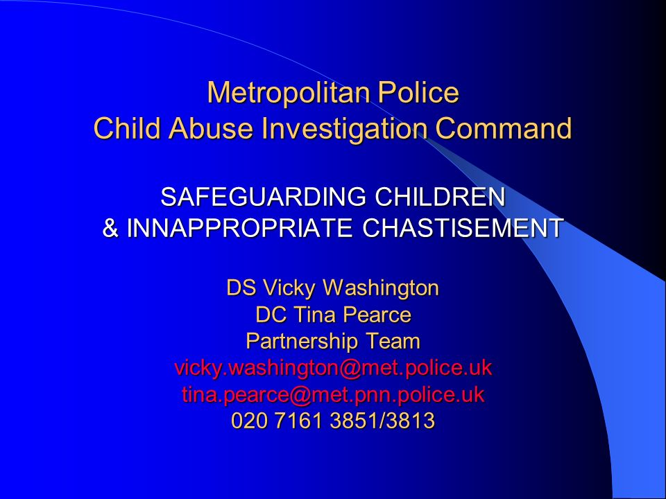 Metropolitan Police Child Abuse Investigation Command SAFEGUARDING CHILDREN & INNAPPROPRIATE CHASTISEMENT DS Vicky Washington DC Tina Pearce Partnersh