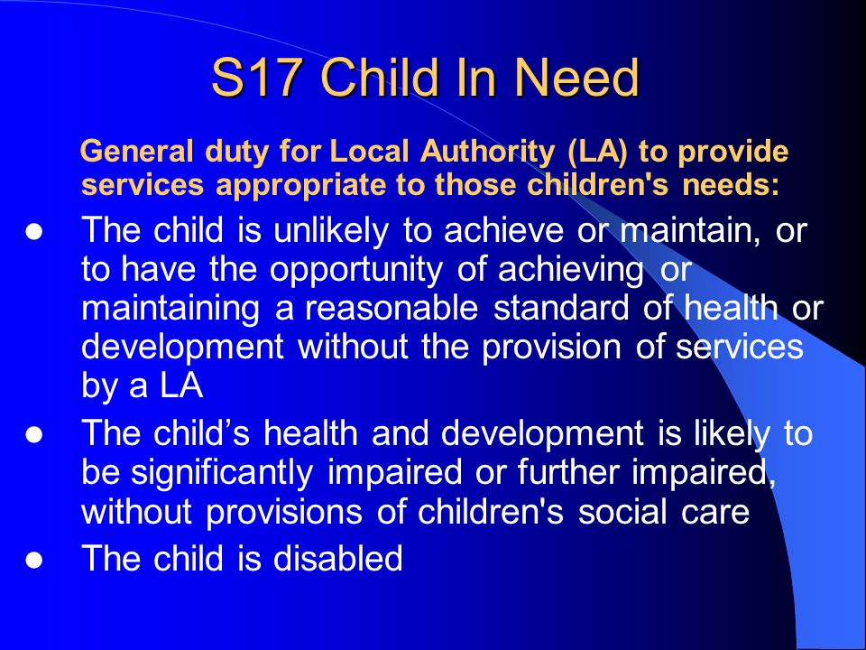 S17 Child In Need General duty for Local Authority (LA) to provide services appropriate to those children's needs: The child is unlikely to achieve or