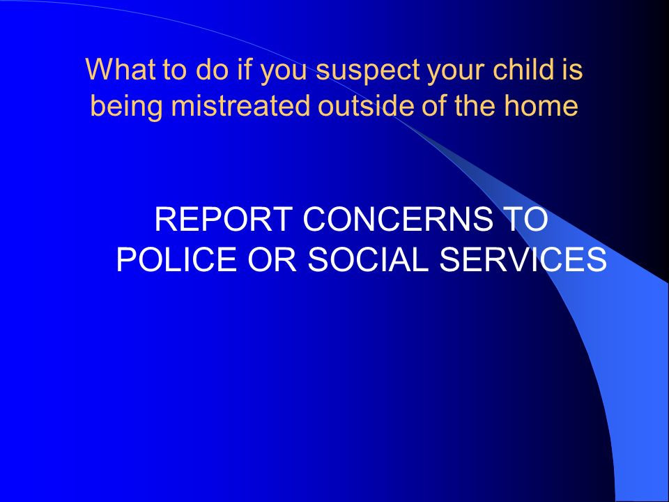 What to do if you suspect your child is being mistreated outside of the home REPORT CONCERNS TO POLICE OR SOCIAL SERVICES