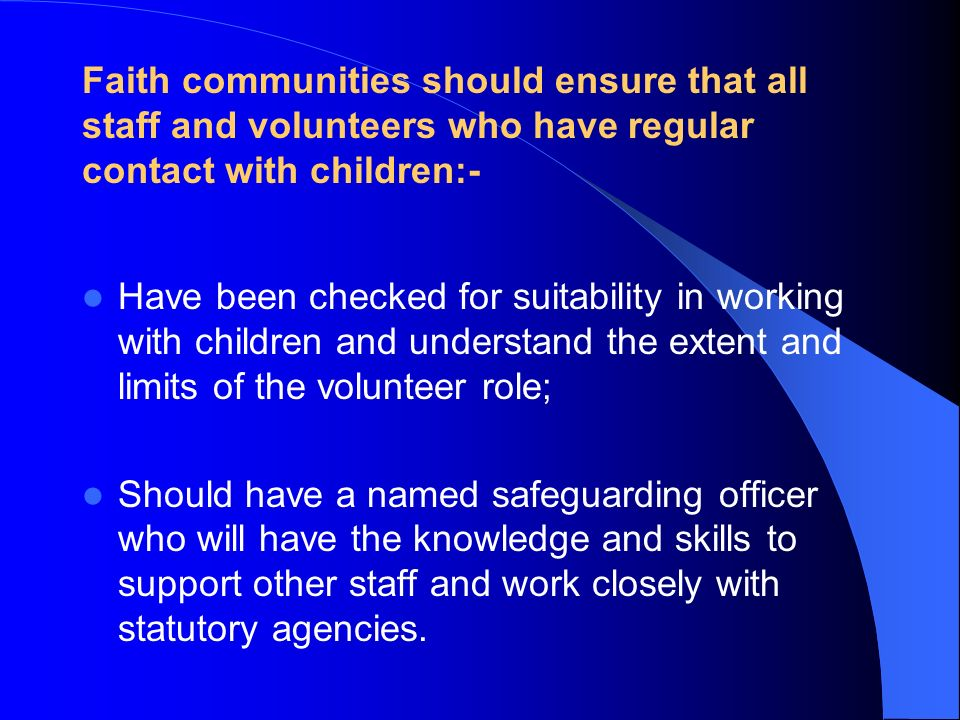 Faith communities should ensure that all staff and volunteers who have regular contact with children:- Have been checked for suitability in working wi