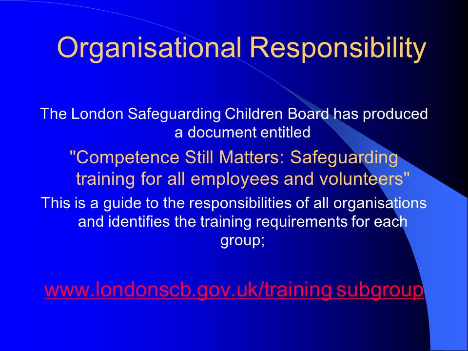 Organisational Responsibility The London Safeguarding Children Board has produced a document entitled