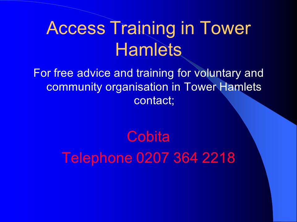 Access Training in Tower Hamlets For free advice and training for voluntary and community organisation in Tower Hamlets contact; Cobita Telephone 0207