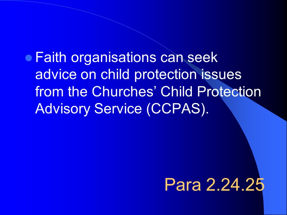 Para 2.24.25 Faith organisations can seek advice on child protection issues from the Churches Child Protection Advisory Service (CCPAS).
