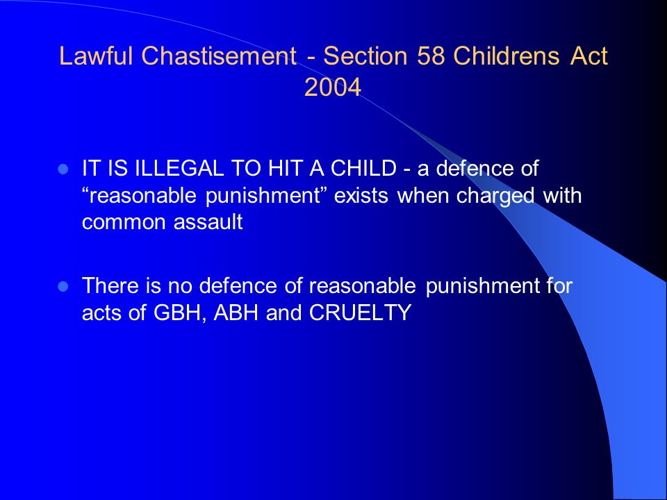 Lawful Chastisement - Section 58 Childrens Act 2004 IT IS ILLEGAL TO HIT A CHILD - a defence of reasonable punishment exists when charged with common
