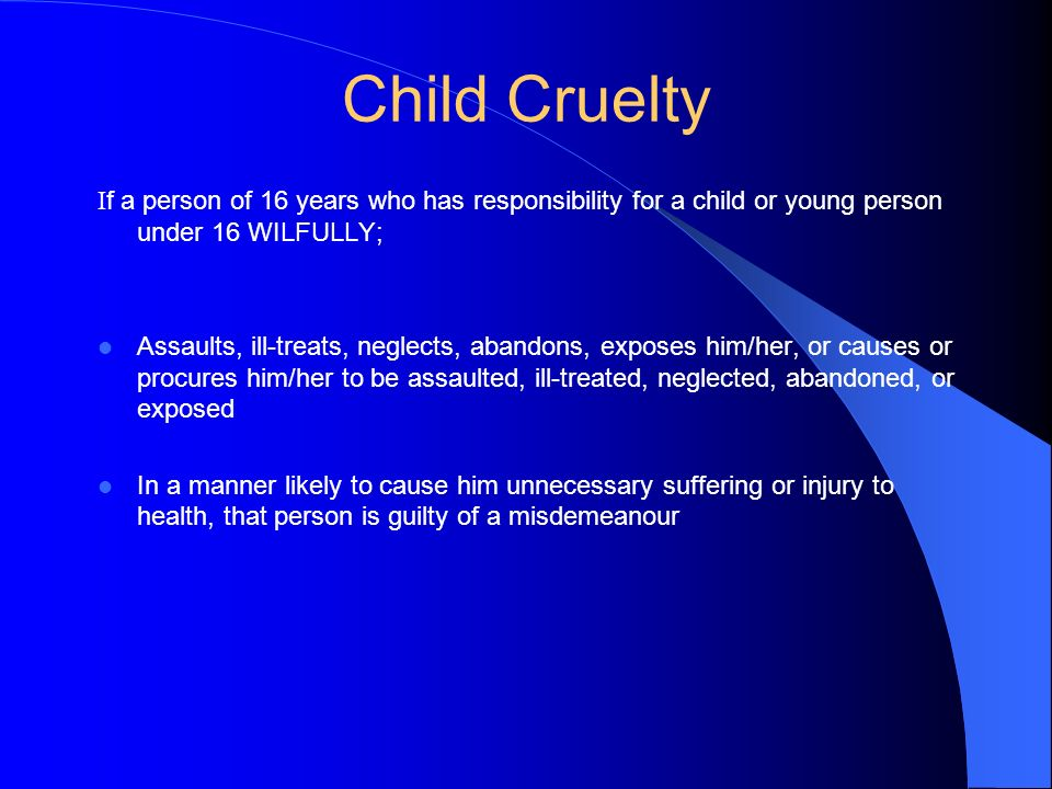 Child Cruelty I f a person of 16 years who has responsibility for a child or young person under 16 WILFULLY; Assaults, ill-treats, neglects, abandons,