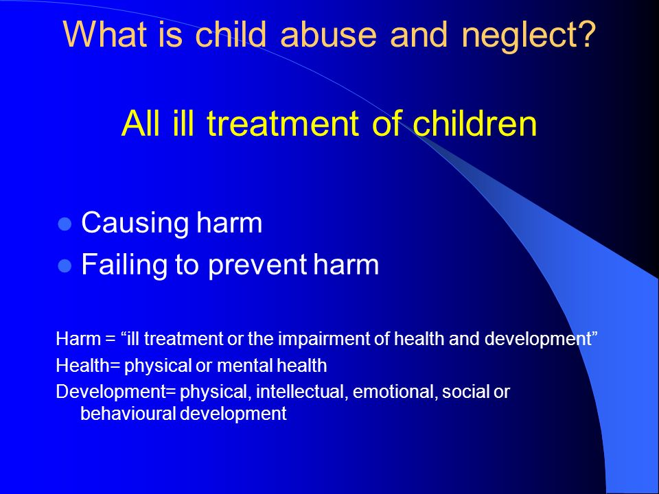 What is child abuse and neglect? All ill treatment of children Causing harm Failing to prevent harm Harm = ill treatment or the impairment of health a