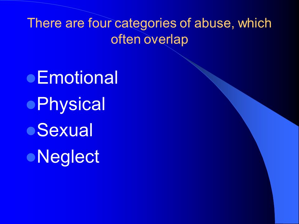 There are four categories of abuse, which often overlap Emotional Physical Sexual Neglect
