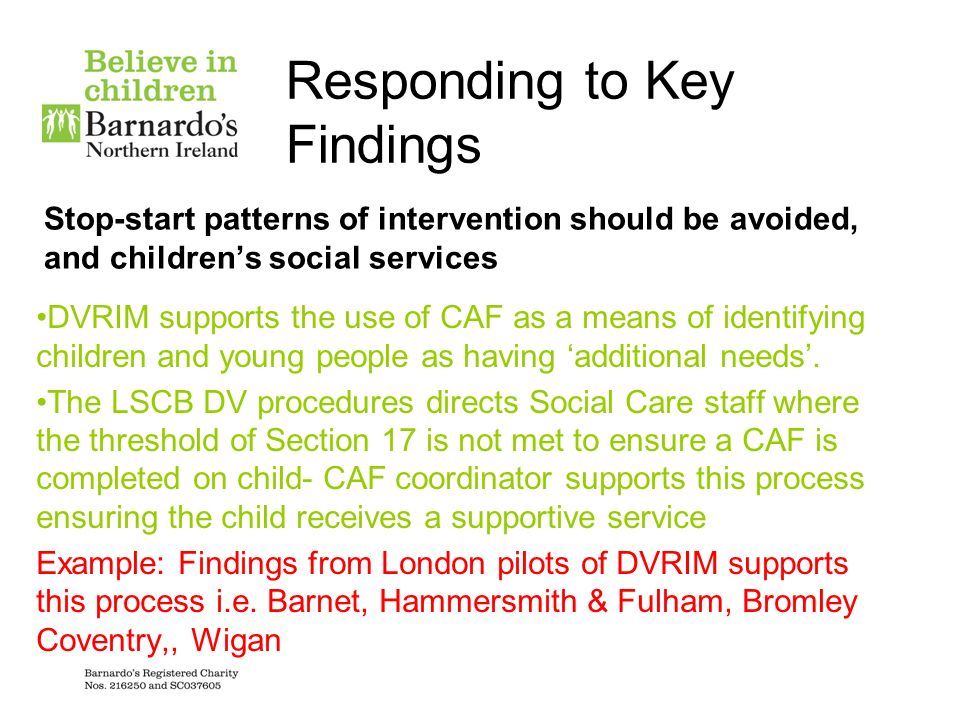 Responding to Key Findings Stop-start patterns of intervention should be avoided, and childrens social services DVRIM supports the use of CAF as a mea