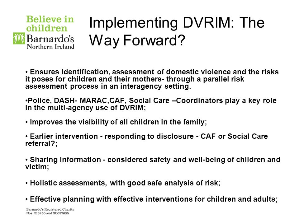 Responding to Key Findings Not all incidents of domestic violence need to be referred to childrens social services DVRIM support the use of CAF as a first-line needs assessment for children who experience domestic violence Supportive services undertaking CAF assessments need to refer to LSCB Safeguarding procedures using Domestic Violence Risk Identification Matrix (DVRIM) to help determine the risk level to child and to determine intervention Notifications to Social Care of CAF s where DV is a concern/need of the child - to be logged with Social Care Role of CAF coordinator could support this process and Contact Point London DV procedures: Section 9.4