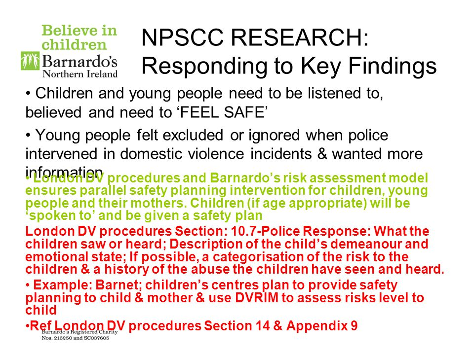 Responding to Key Findings Where families did receive interventions, it was likely to be at the safeguarding, rather than family support, level DVRIM within the London procedures will direct Social Care to either assess child in need or at risk of significant harm under sections 17 or 47 and directs Social Care to ensure CAF by lead agency is completed if threshold for section 17 is not met ( scale 2) London DV procedures Sections 9.4.2 & 9.4.3