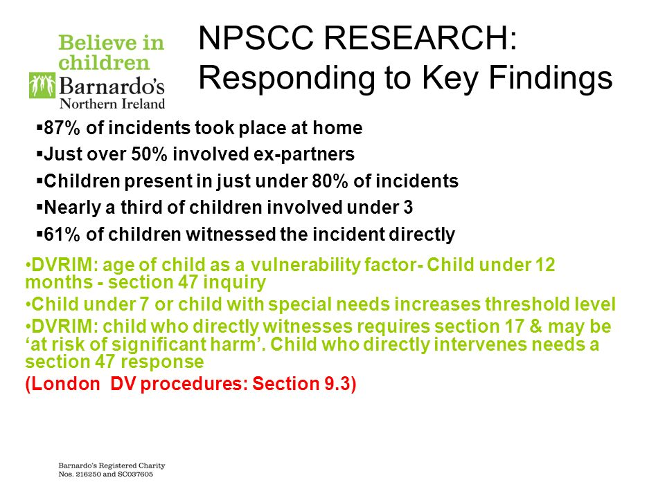 NPSCC RESEARCH: Responding to Key Findings 87% of incidents took place at home Just over 50% involved ex-partners Children present in just under 80% o