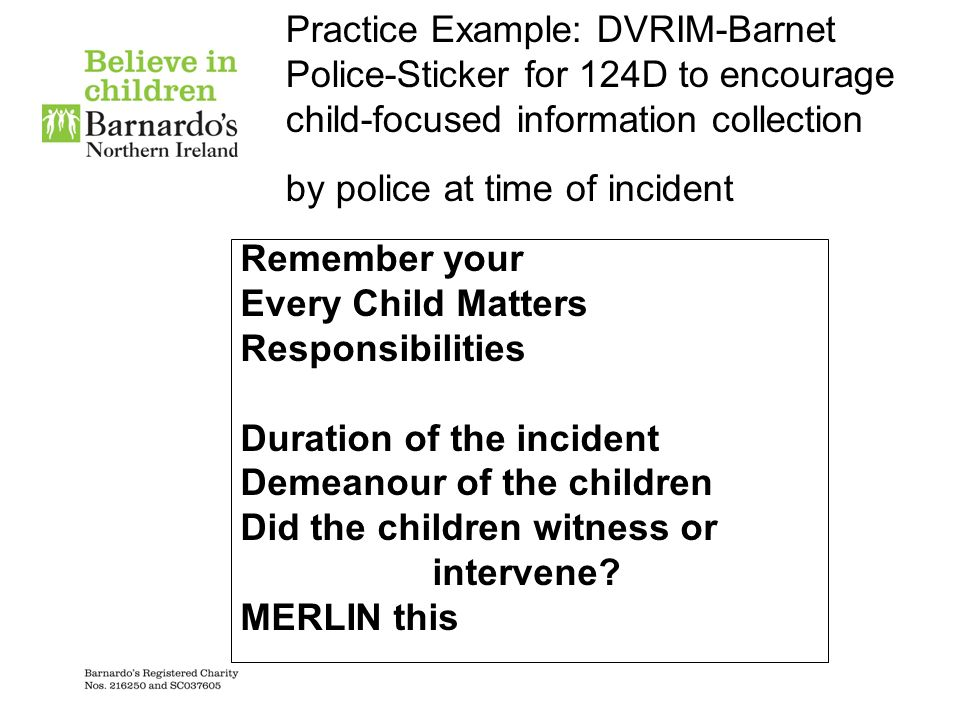 Practice Example: DVRIM-Barnet Police-Sticker for 124D to encourage child-focused information collection by police at time of incident Remember your E