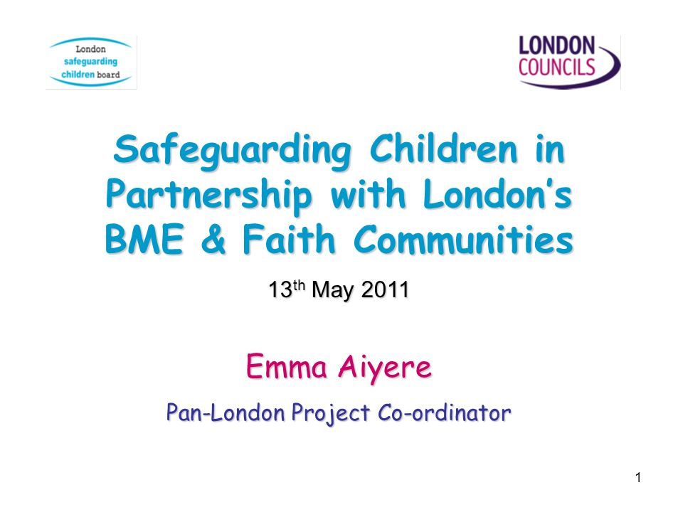 1 Safeguarding Children in Partnership with Londons BME & Faith Communities 13 th May 2011 Emma Aiyere Pan-London Project Co-ordinator