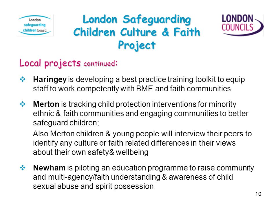10 London Safeguarding Children Culture & Faith Project Local projects continued : Haringey is developing a best practice training toolkit to equip st