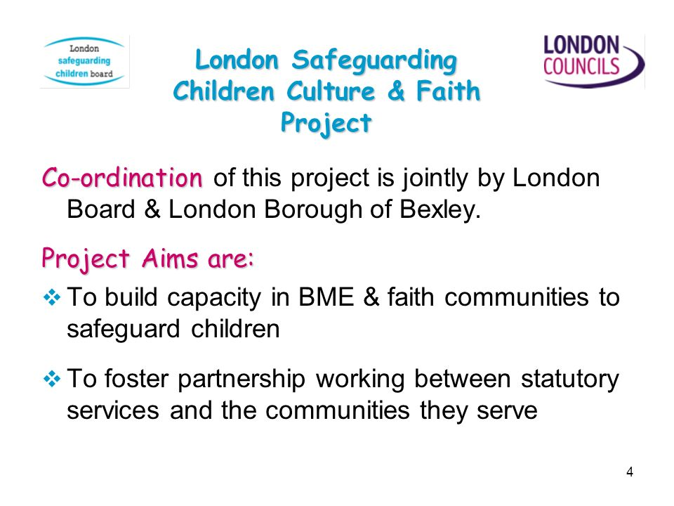 4 Co-ordination Co-ordination of this project is jointly by London Board & London Borough of Bexley. Project Aims are: To build capacity in BME & fait