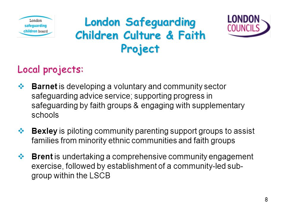 8 London Safeguarding Children Culture & Faith Project Local projects: Barnet is developing a voluntary and community sector safeguarding advice servi