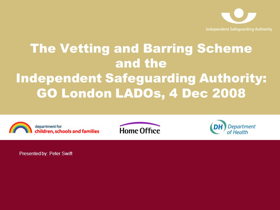 The Vetting and Barring Scheme and the Independent Safeguarding Authority: GO London LADOs, 4 Dec 2008 Presented by: Peter Swift