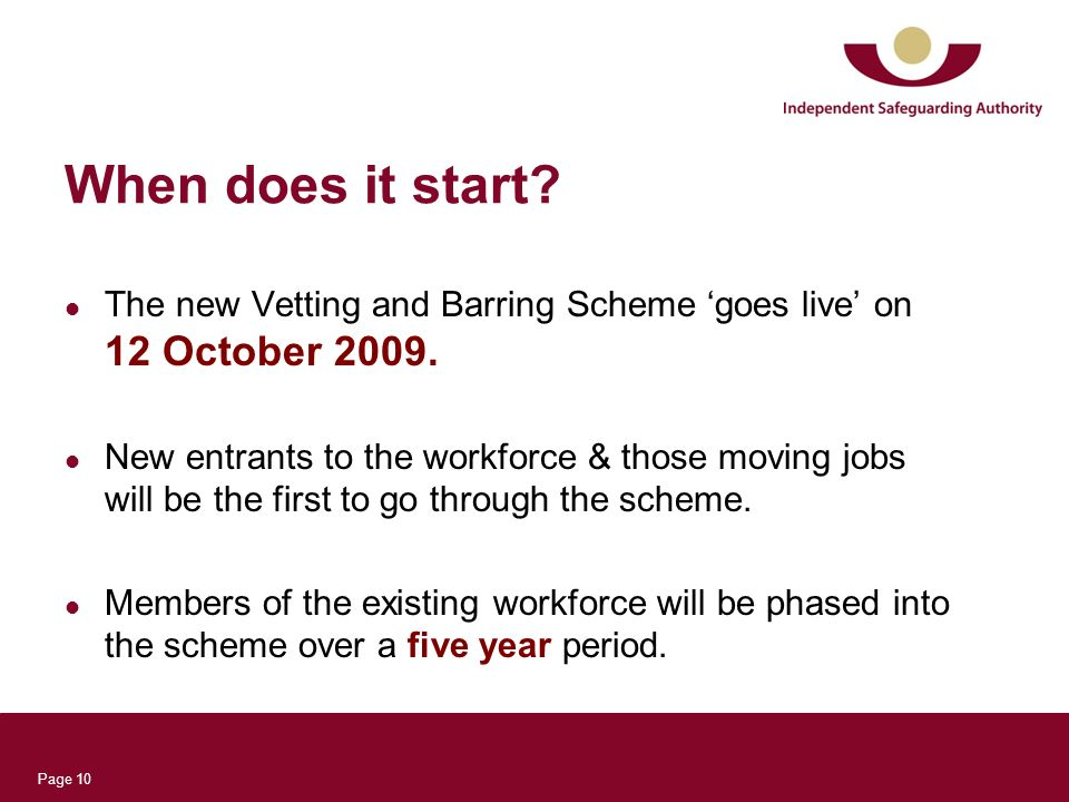 Page 10 When does it start? The new Vetting and Barring Scheme goes live on 12 October 2009. New entrants to the workforce & those moving jobs will be