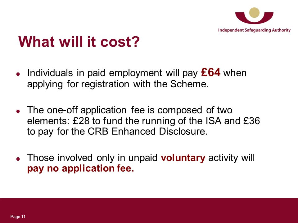 Page 11 What will it cost? Individuals in paid employment will pay £64 when applying for registration with the Scheme. The one-off application fee is