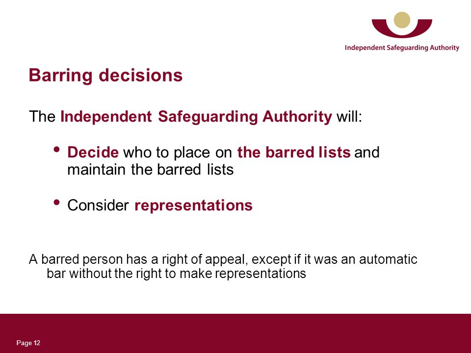 Page 12 Barring decisions The Independent Safeguarding Authority will: Decide who to place on the barred lists and maintain the barred lists Consider