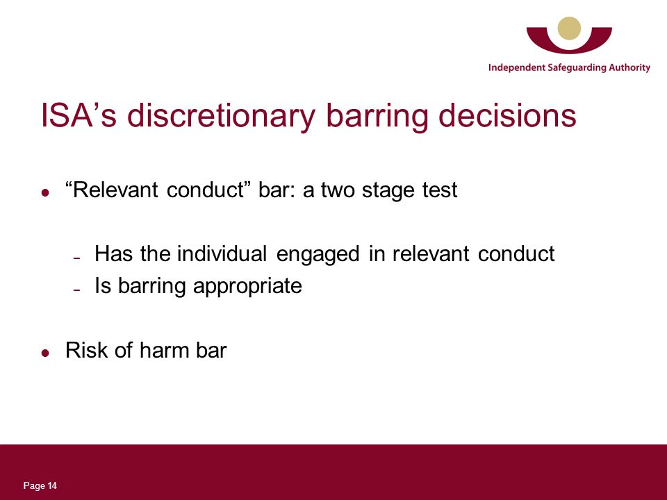 Page 14 ISAs discretionary barring decisions Relevant conduct bar: a two stage test – Has the individual engaged in relevant conduct – Is barring appr