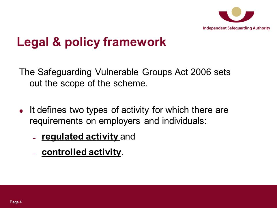 Page 4 Legal & policy framework The Safeguarding Vulnerable Groups Act 2006 sets out the scope of the scheme. It defines two types of activity for whi